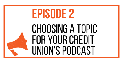 EPISODE 2 - CHOOSING A TOPIC FOR YOUR CREDIT UNION'S PODCAST- MARKETING THE MOVEMENT
